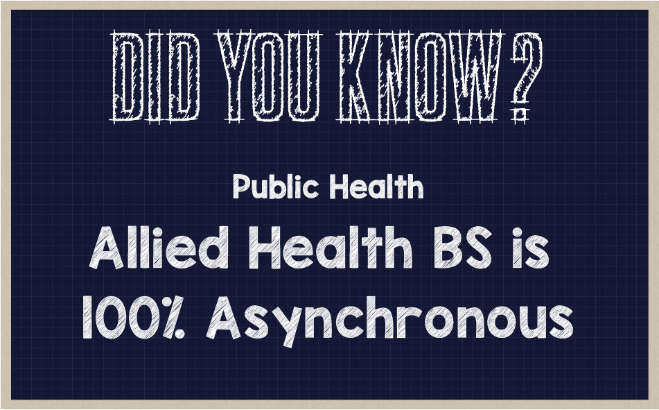 Did you know? Public Health Allied Health BS in 100% asynchronous.